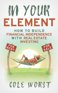 In Your Element: How to Build Financial Independence with Real Estate Investing | Cole Worst